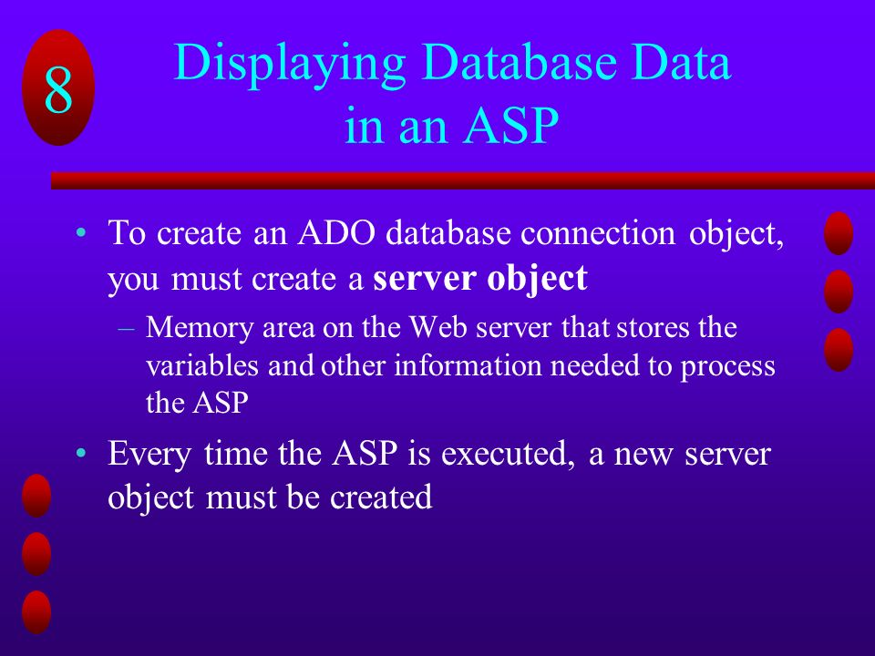 8 Displaying Database Data in an ASP To create an ADO database connection object, you must create a server object –Memory area on the Web server that stores the variables and other information needed to process the ASP Every time the ASP is executed, a new server object must be created