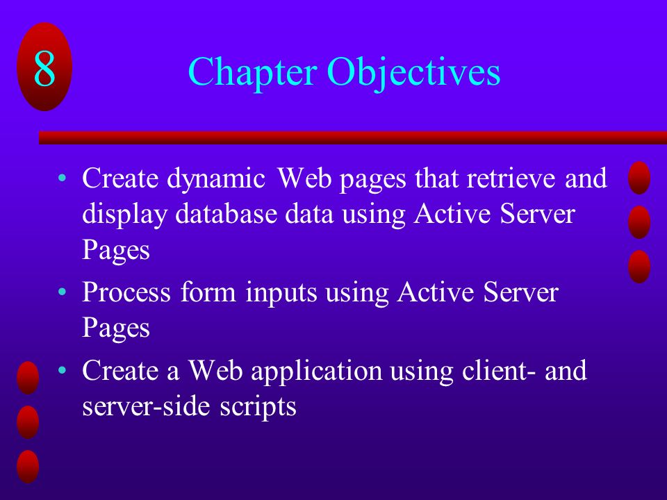 8 Chapter Objectives Create dynamic Web pages that retrieve and display database data using Active Server Pages Process form inputs using Active Server Pages Create a Web application using client- and server-side scripts