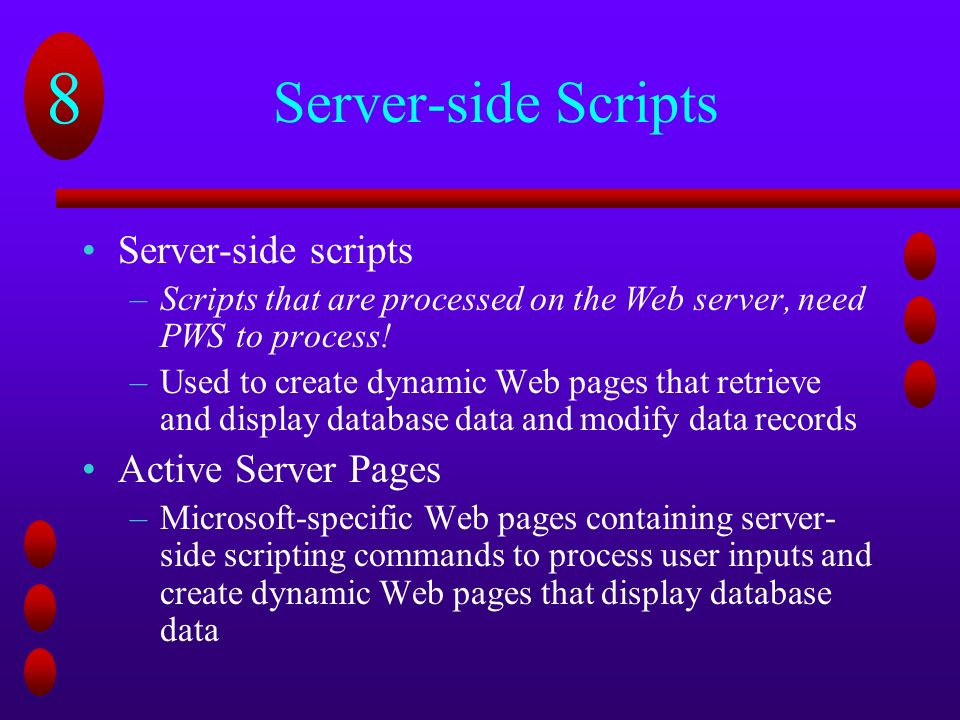 8 Server-side Scripts Server-side scripts –Scripts that are processed on the Web server, need PWS to process.