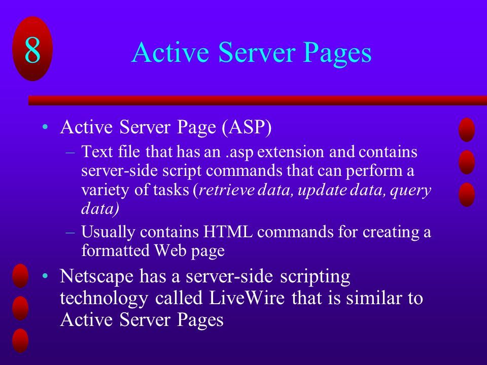8 Active Server Pages Active Server Page (ASP) –Text file that has an.asp extension and contains server-side script commands that can perform a variety of tasks (retrieve data, update data, query data) –Usually contains HTML commands for creating a formatted Web page Netscape has a server-side scripting technology called LiveWire that is similar to Active Server Pages