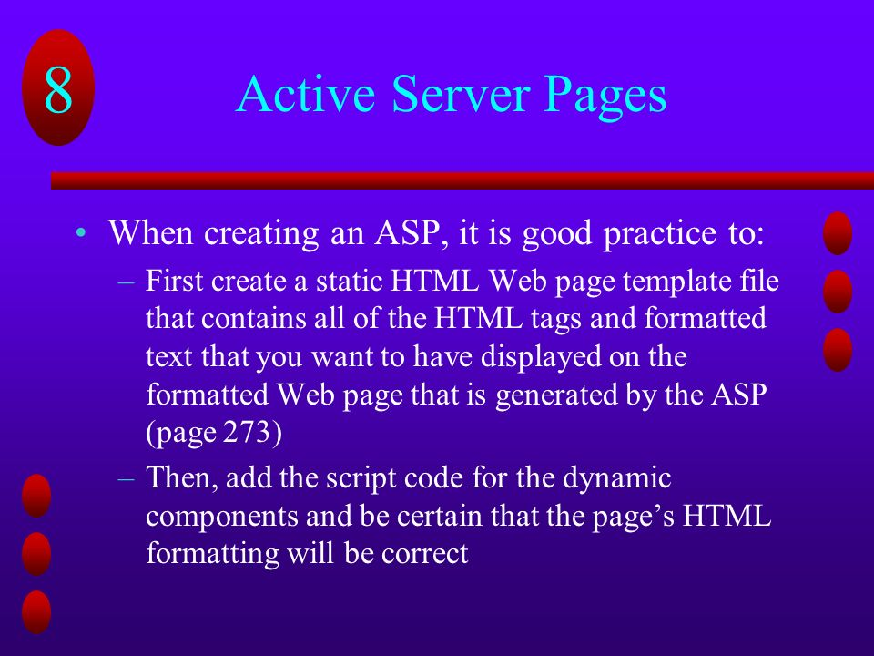 8 Active Server Pages When creating an ASP, it is good practice to: –First create a static HTML Web page template file that contains all of the HTML tags and formatted text that you want to have displayed on the formatted Web page that is generated by the ASP (page 273) –Then, add the script code for the dynamic components and be certain that the page's HTML formatting will be correct