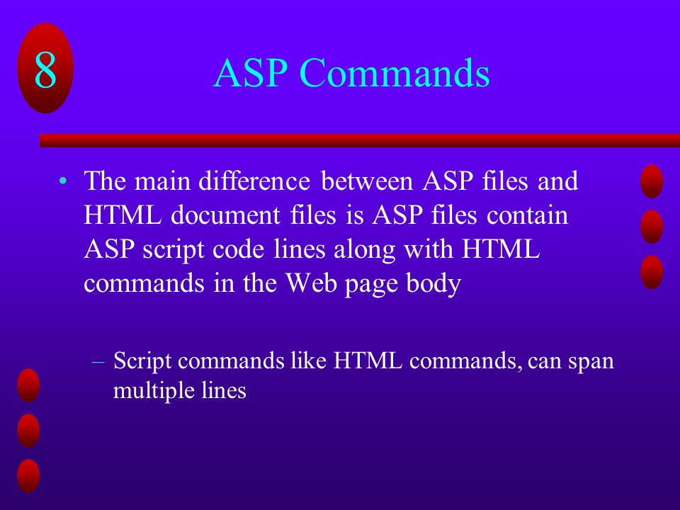 8 ASP Commands The main difference between ASP files and HTML document files is ASP files contain ASP script code lines along with HTML commands in the Web page body –Script commands like HTML commands, can span multiple lines