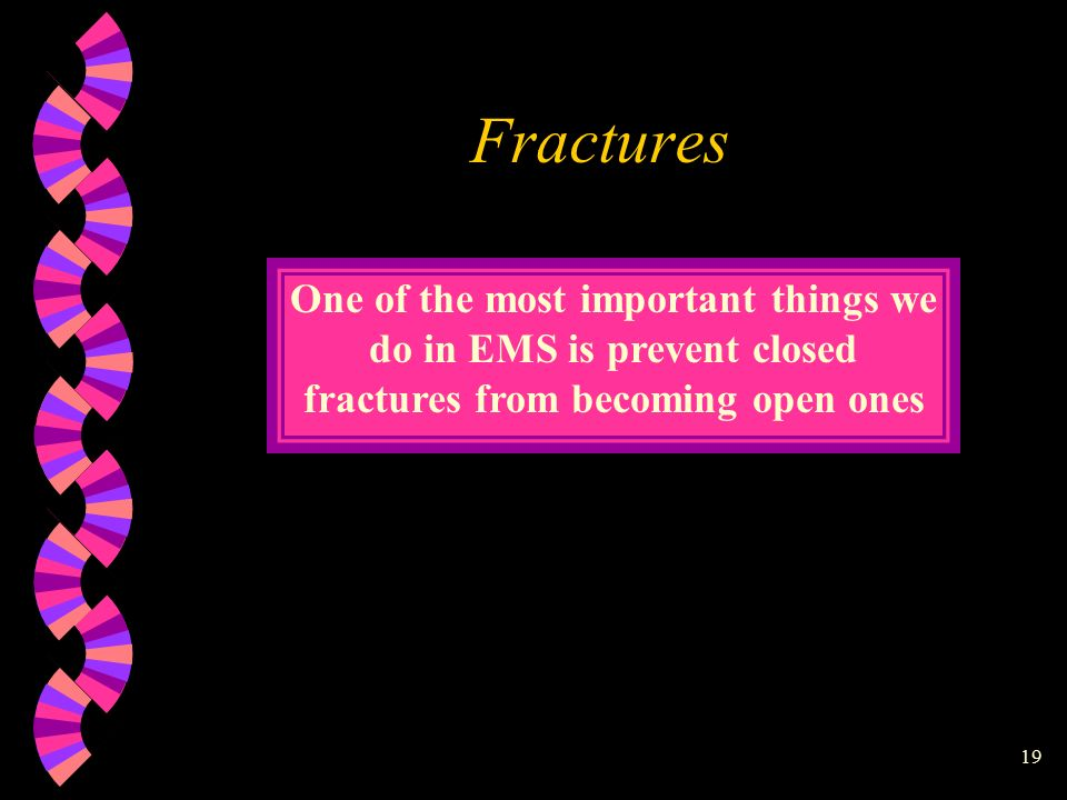 19 Fractures One of the most important things we do in EMS is prevent closed fractures from becoming open ones