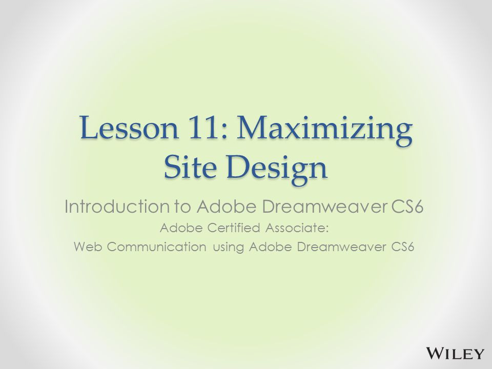 Lesson 11: Maximizing Site Design Introduction to Adobe Dreamweaver CS6 Adobe Certified Associate: Web Communication using Adobe Dreamweaver CS6