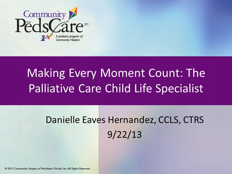 1 Making Every Moment Count: The Palliative Care Child Life Specialist  Danielle Eaves Hernandez, CCLS, CTRS 9/22/13