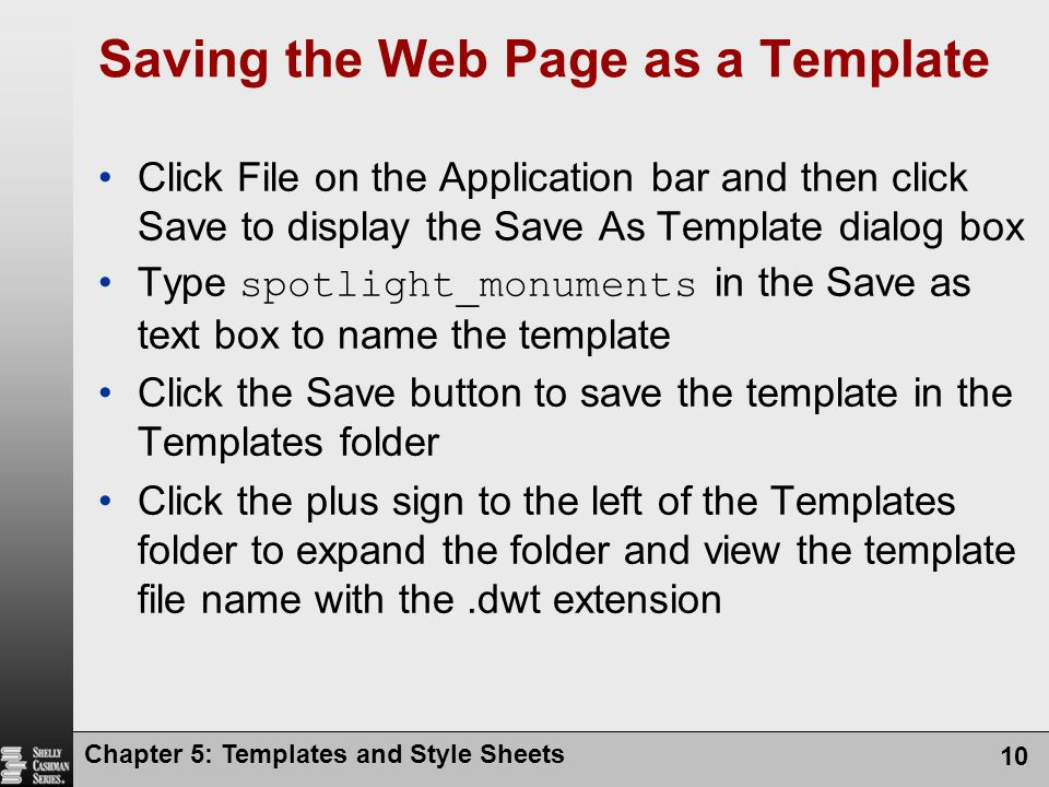 Chapter 5: Templates and Style Sheets 10 Saving the Web Page as a Template Click File on the Application bar and then click Save to display the Save As Template dialog box Type spotlight_monuments in the Save as text box to name the template Click the Save button to save the template in the Templates folder Click the plus sign to the left of the Templates folder to expand the folder and view the template file name with the.dwt extension