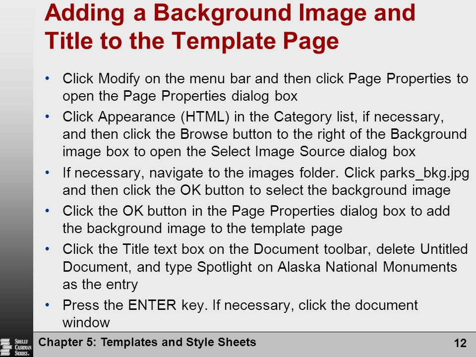 Chapter 5: Templates and Style Sheets 12 Adding a Background Image and Title to the Template Page Click Modify on the menu bar and then click Page Properties to open the Page Properties dialog box Click Appearance (HTML) in the Category list, if necessary, and then click the Browse button to the right of the Background image box to open the Select Image Source dialog box If necessary, navigate to the images folder.