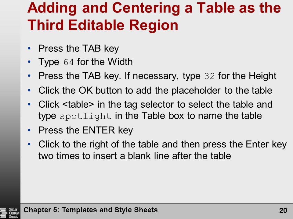 Chapter 5: Templates and Style Sheets 20 Adding and Centering a Table as the Third Editable Region Press the TAB key Type 64 for the Width Press the TAB key.