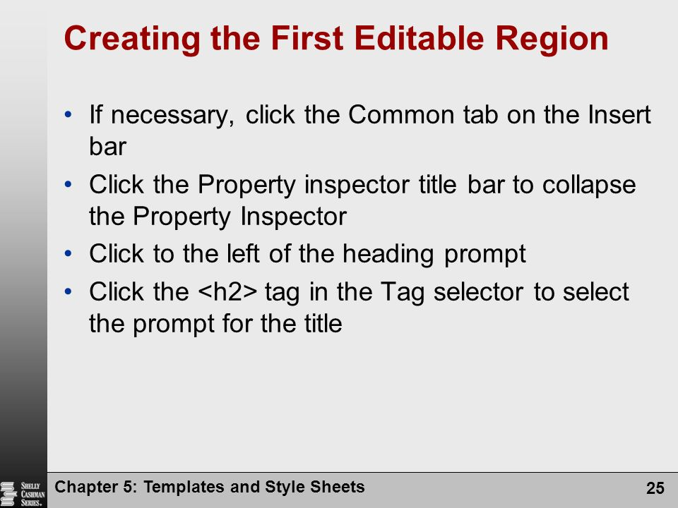 Chapter 5: Templates and Style Sheets 25 Creating the First Editable Region If necessary, click the Common tab on the Insert bar Click the Property inspector title bar to collapse the Property Inspector Click to the left of the heading prompt Click the tag in the Tag selector to select the prompt for the title