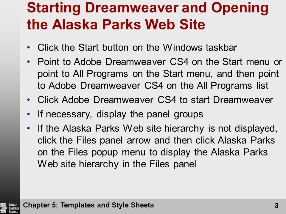 Starting Dreamweaver and Opening the Alaska Parks Web Site Click the Start button on the Windows taskbar Point to Adobe Dreamweaver CS4 on the Start menu or point to All Programs on the Start menu, and then point to Adobe Dreamweaver CS4 on the All Programs list Click Adobe Dreamweaver CS4 to start Dreamweaver If necessary, display the panel groups If the Alaska Parks Web site hierarchy is not displayed, click the Files panel arrow and then click Alaska Parks on the Files popup menu to display the Alaska Parks Web site hierarchy in the Files panel Chapter 5: Templates and Style Sheets 3