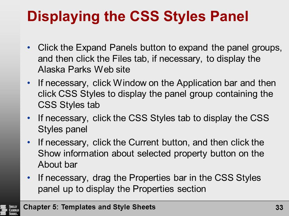 Chapter 5: Templates and Style Sheets 33 Displaying the CSS Styles Panel Click the Expand Panels button to expand the panel groups, and then click the Files tab, if necessary, to display the Alaska Parks Web site If necessary, click Window on the Application bar and then click CSS Styles to display the panel group containing the CSS Styles tab If necessary, click the CSS Styles tab to display the CSS Styles panel If necessary, click the Current button, and then click the Show information about selected property button on the About bar If necessary, drag the Properties bar in the CSS Styles panel up to display the Properties section