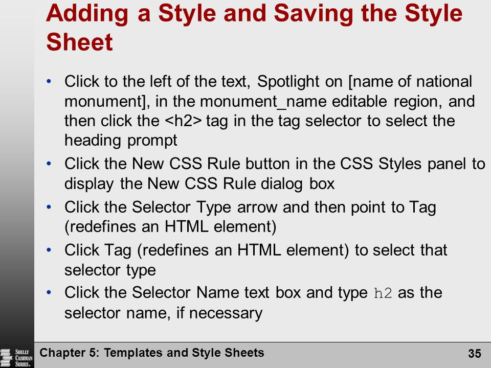 Chapter 5: Templates and Style Sheets 35 Adding a Style and Saving the Style Sheet Click to the left of the text, Spotlight on [name of national monument], in the monument_name editable region, and then click the tag in the tag selector to select the heading prompt Click the New CSS Rule button in the CSS Styles panel to display the New CSS Rule dialog box Click the Selector Type arrow and then point to Tag (redefines an HTML element) Click Tag (redefines an HTML element) to select that selector type Click the Selector Name text box and type h2 as the selector name, if necessary