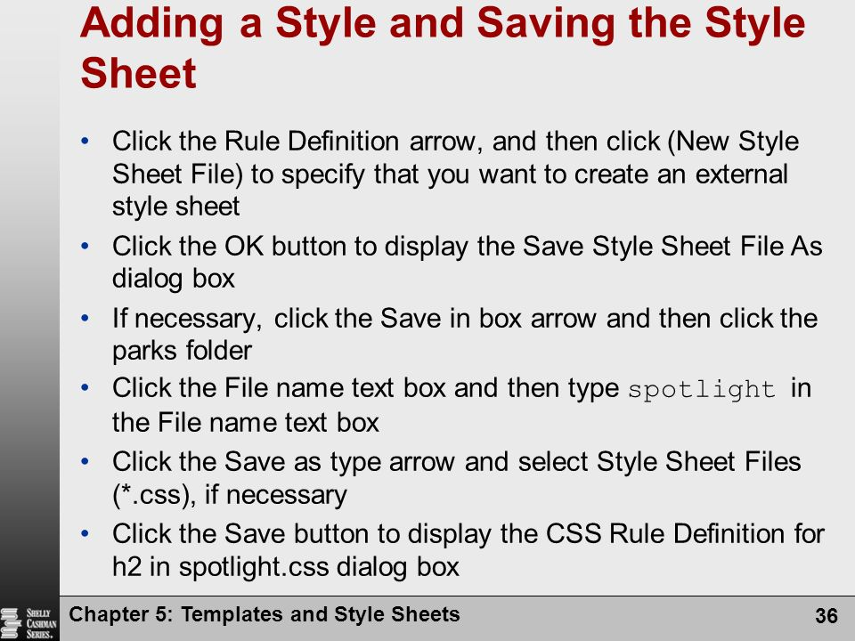 Chapter 5: Templates and Style Sheets 36 Adding a Style and Saving the Style Sheet Click the Rule Definition arrow, and then click (New Style Sheet File) to specify that you want to create an external style sheet Click the OK button to display the Save Style Sheet File As dialog box If necessary, click the Save in box arrow and then click the parks folder Click the File name text box and then type spotlight in the File name text box Click the Save as type arrow and select Style Sheet Files (*.css), if necessary Click the Save button to display the CSS Rule Definition for h2 in spotlight.css dialog box