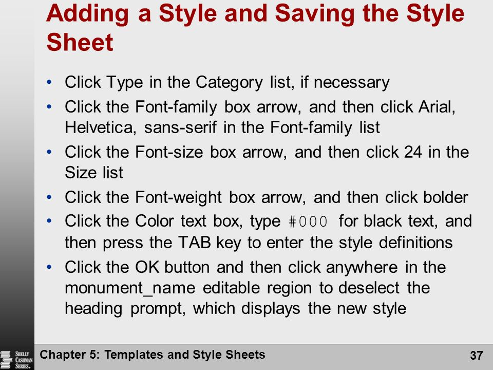 Chapter 5: Templates and Style Sheets 37 Adding a Style and Saving the Style Sheet Click Type in the Category list, if necessary Click the Font-family box arrow, and then click Arial, Helvetica, sans-serif in the Font-family list Click the Font-size box arrow, and then click 24 in the Size list Click the Font-weight box arrow, and then click bolder Click the Color text box, type #000 for black text, and then press the TAB key to enter the style definitions Click the OK button and then click anywhere in the monument_name editable region to deselect the heading prompt, which displays the new style