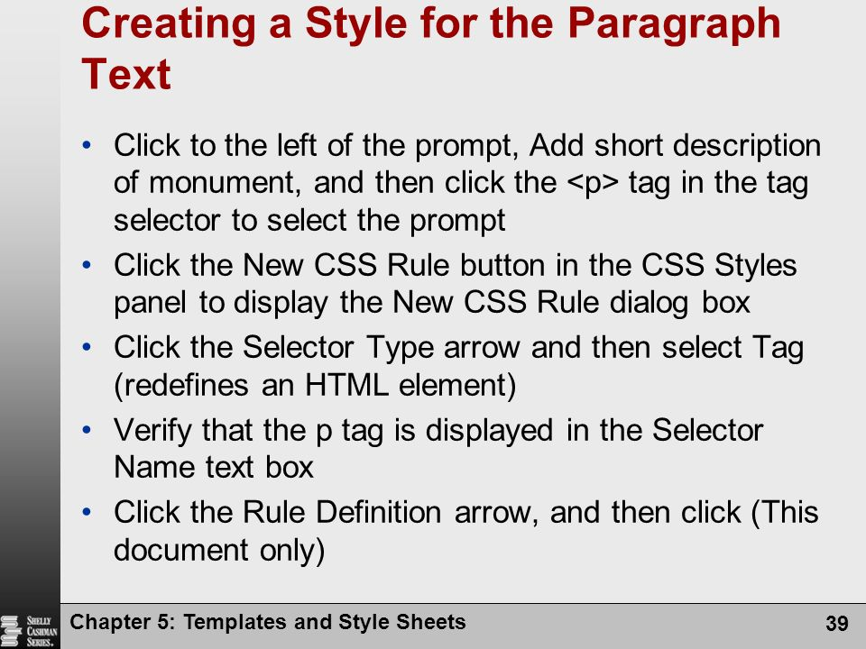 Chapter 5: Templates and Style Sheets 39 Creating a Style for the Paragraph Text Click to the left of the prompt, Add short description of monument, and then click the tag in the tag selector to select the prompt Click the New CSS Rule button in the CSS Styles panel to display the New CSS Rule dialog box Click the Selector Type arrow and then select Tag (redefines an HTML element) Verify that the p tag is displayed in the Selector Name text box Click the Rule Definition arrow, and then click (This document only)