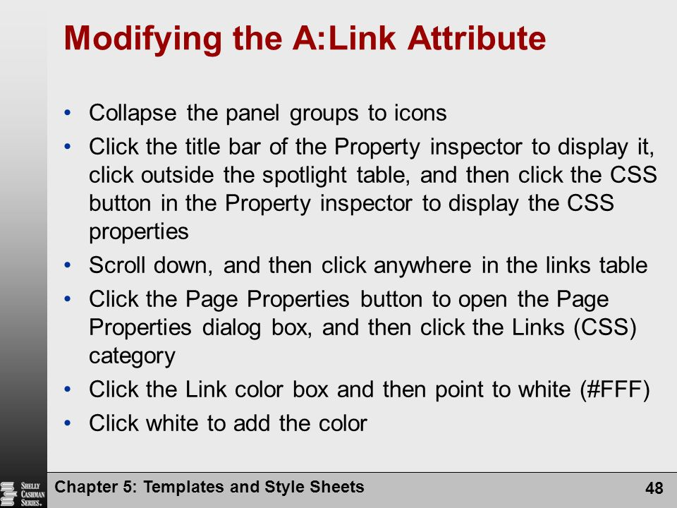 Chapter 5: Templates and Style Sheets 48 Modifying the A:Link Attribute Collapse the panel groups to icons Click the title bar of the Property inspector to display it, click outside the spotlight table, and then click the CSS button in the Property inspector to display the CSS properties Scroll down, and then click anywhere in the links table Click the Page Properties button to open the Page Properties dialog box, and then click the Links (CSS) category Click the Link color box and then point to white (#FFF) Click white to add the color