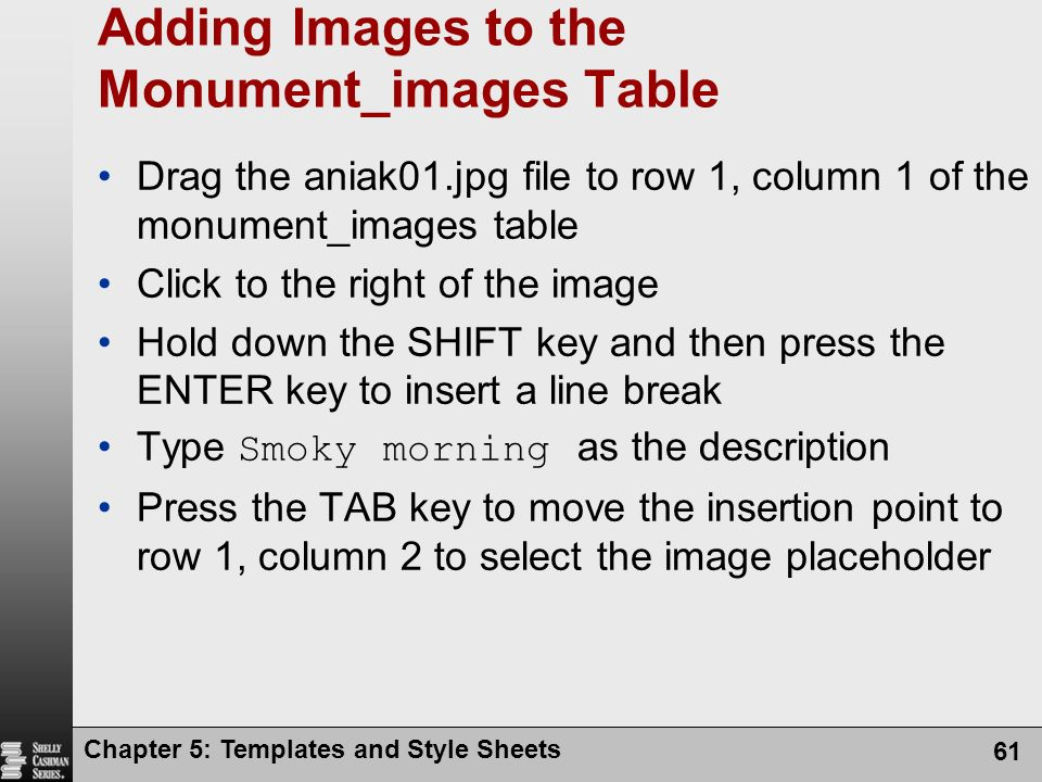 Chapter 5: Templates and Style Sheets 61 Adding Images to the Monument_images Table Drag the aniak01.jpg file to row 1, column 1 of the monument_images table Click to the right of the image Hold down the SHIFT key and then press the ENTER key to insert a line break Type Smoky morning as the description Press the TAB key to move the insertion point to row 1, column 2 to select the image placeholder