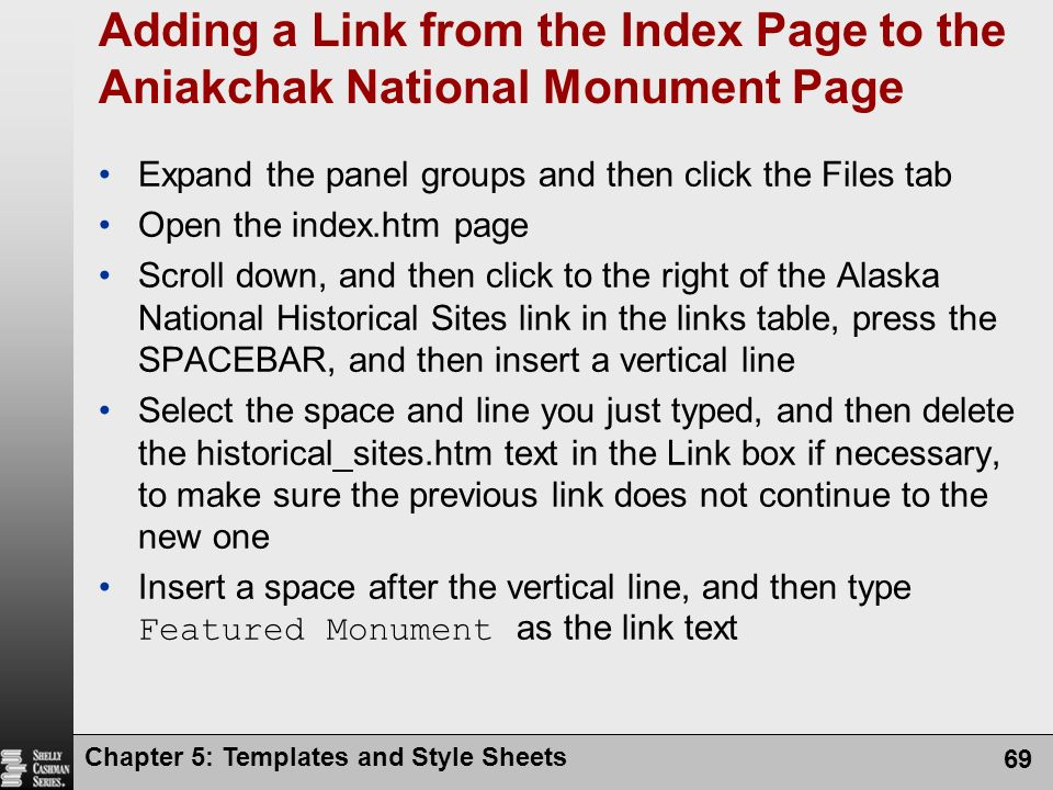 Chapter 5: Templates and Style Sheets 69 Adding a Link from the Index Page to the Aniakchak National Monument Page Expand the panel groups and then click the Files tab Open the index.htm page Scroll down, and then click to the right of the Alaska National Historical Sites link in the links table, press the SPACEBAR, and then insert a vertical line Select the space and line you just typed, and then delete the historical_sites.htm text in the Link box if necessary, to make sure the previous link does not continue to the new one Insert a space after the vertical line, and then type Featured Monument as the link text