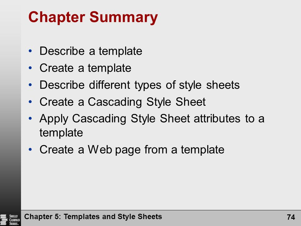 Chapter 5: Templates and Style Sheets 74 Chapter Summary Describe a template Create a template Describe different types of style sheets Create a Cascading Style Sheet Apply Cascading Style Sheet attributes to a template Create a Web page from a template