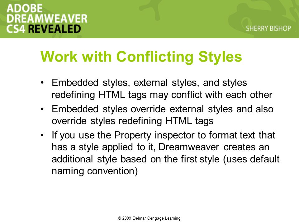 © 2009 Delmar Cengage Learning Work with Conflicting Styles Embedded styles, external styles, and styles redefining HTML tags may conflict with each other Embedded styles override external styles and also override styles redefining HTML tags If you use the Property inspector to format text that has a style applied to it, Dreamweaver creates an additional style based on the first style (uses default naming convention)