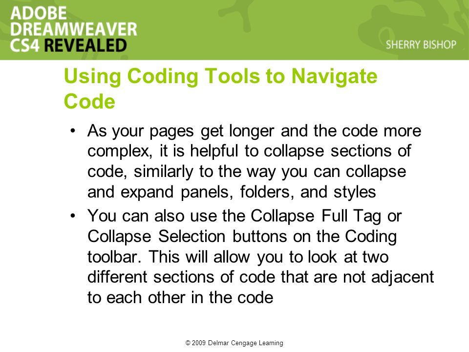 © 2009 Delmar Cengage Learning Using Coding Tools to Navigate Code As your pages get longer and the code more complex, it is helpful to collapse sections of code, similarly to the way you can collapse and expand panels, folders, and styles You can also use the Collapse Full Tag or Collapse Selection buttons on the Coding toolbar.
