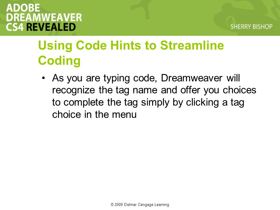 © 2009 Delmar Cengage Learning Using Code Hints to Streamline Coding As you are typing code, Dreamweaver will recognize the tag name and offer you choices to complete the tag simply by clicking a tag choice in the menu