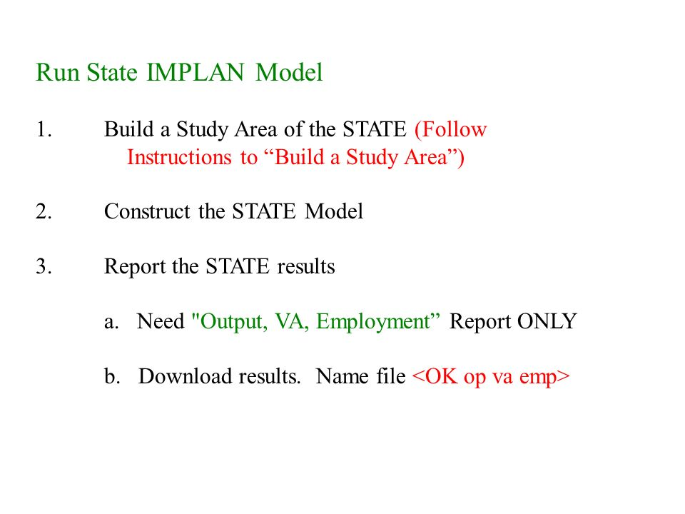 Run State IMPLAN Model 1.Build a Study Area of the STATE (Follow Instructions to Build a Study Area ) 2.Construct the STATE Model 3.Report the STATE results a.