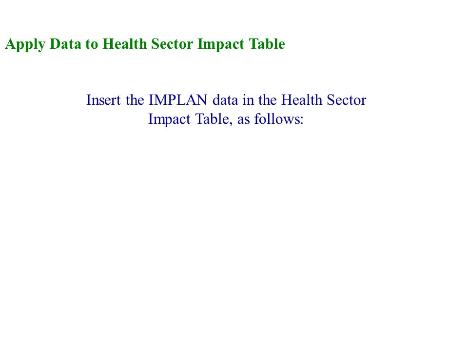 Apply Data to Health Sector Impact Table Insert the IMPLAN data in the Health Sector Impact Table, as follows: