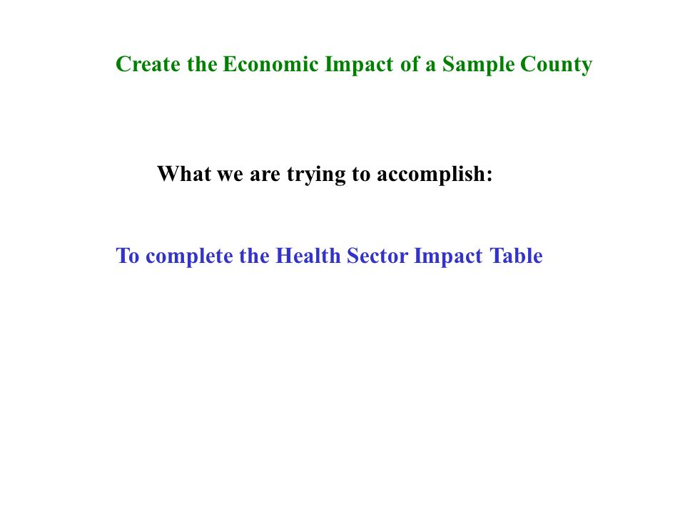 Create the Economic Impact of a Sample County What we are trying to accomplish: To complete the Health Sector Impact Table