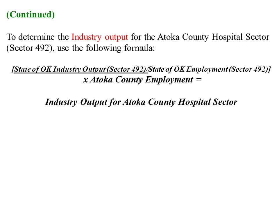 (Continued) To determine the Industry output for the Atoka County Hospital Sector (Sector 492), use the following formula: [State of OK Industry Output (Sector 492)/State of OK Employment (Sector 492)] x Atoka County Employment = Industry Output for Atoka County Hospital Sector