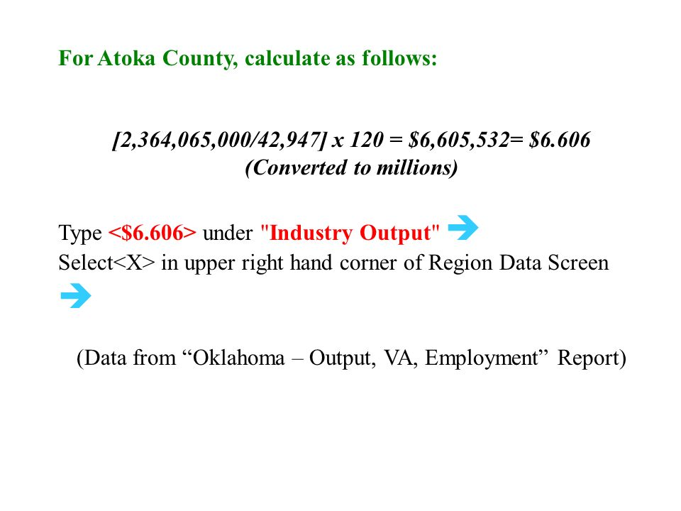 For Atoka County, calculate as follows: [2,364,065,000/42,947] x 120 = $6,605,532= $6.606 (Converted to millions) Type under Industry Output  Select in upper right hand corner of Region Data Screen  (Data from Oklahoma – Output, VA, Employment Report)