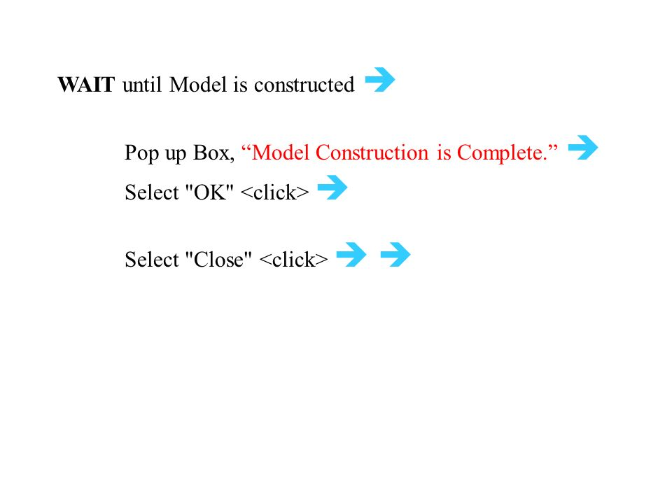 WAIT until Model is constructed  Pop up Box, Model Construction is Complete.  Select OK  Select Close  