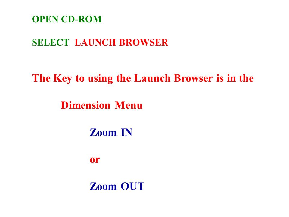 OPEN CD-ROM SELECT LAUNCH BROWSER The Key to using the Launch Browser is in the Dimension Menu Zoom IN or Zoom OUT