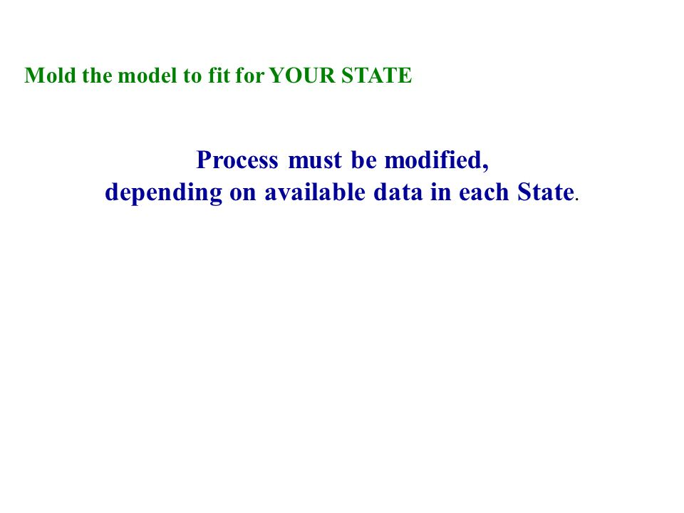 Mold the model to fit for YOUR STATE Process must be modified, depending on available data in each State.