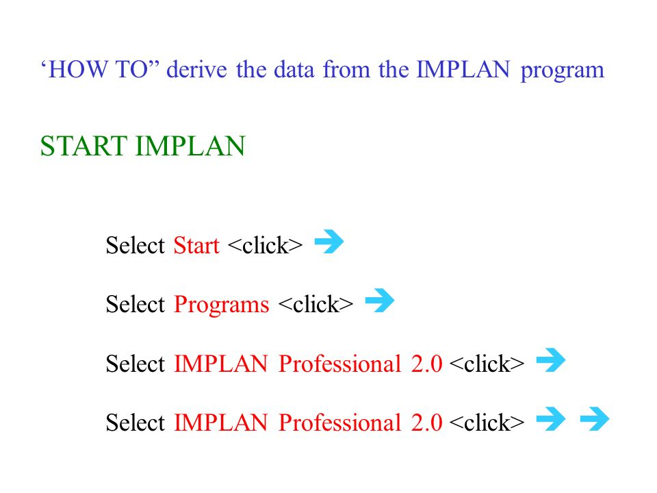 'HOW TO derive the data from the IMPLAN program START IMPLAN Select Start  Select Programs  Select IMPLAN Professional 2.0  Select IMPLAN Professional 2.0  