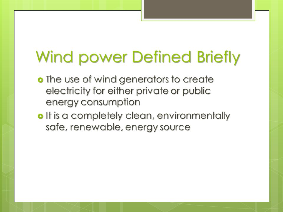 Wind power Defined Briefly  The use of wind generators to create electricity for either private or public energy consumption  It is a completely clean, environmentally safe, renewable, energy source