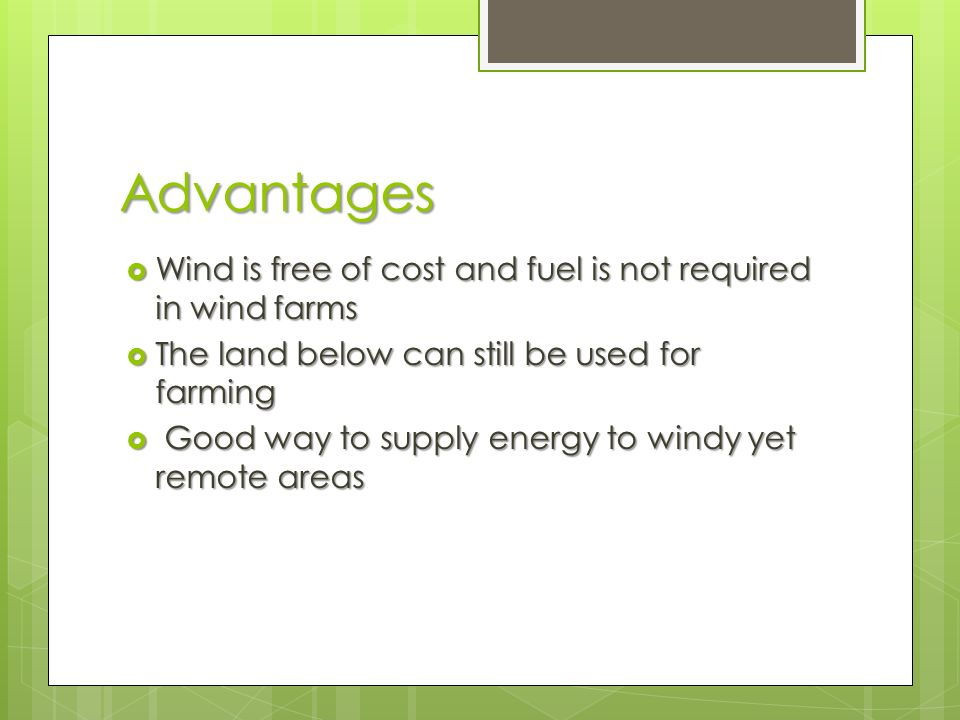 Advantages  Wind is free of cost and fuel is not required in wind farms  The land below can still be used for farming  Good way to supply energy to windy yet remote areas