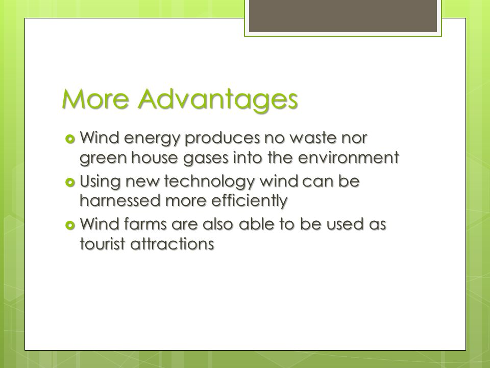 More Advantages  Wind energy produces no waste nor green house gases into the environment  Using new technology wind can be harnessed more efficiently  Wind farms are also able to be used as tourist attractions