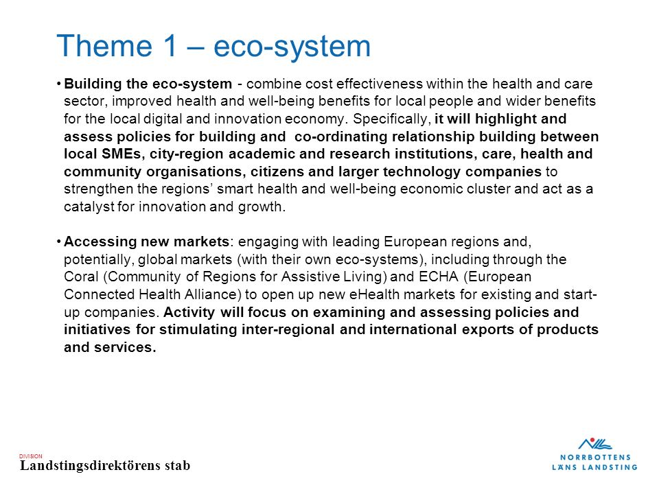 DIVISION Landstingsdirektörens stab Theme 1 – eco-system Building the eco-system - combine cost effectiveness within the health and care sector, improved health and well-being benefits for local people and wider benefits for the local digital and innovation economy.