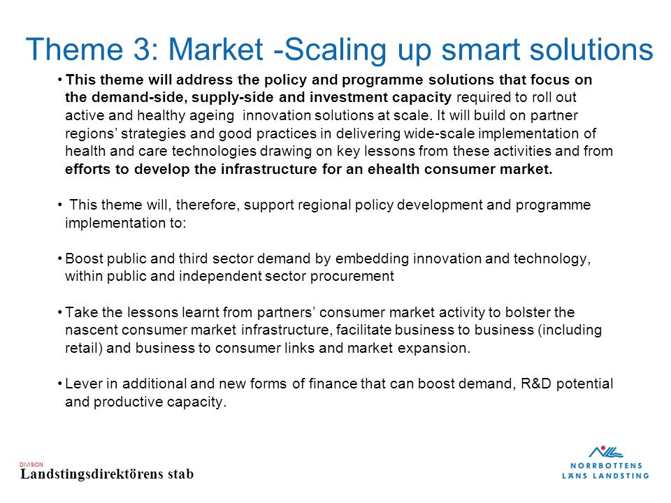 DIVISION Landstingsdirektörens stab Theme 3: Market -Scaling up smart solutions This theme will address the policy and programme solutions that focus on the demand-side, supply-side and investment capacity required to roll out active and healthy ageing innovation solutions at scale.