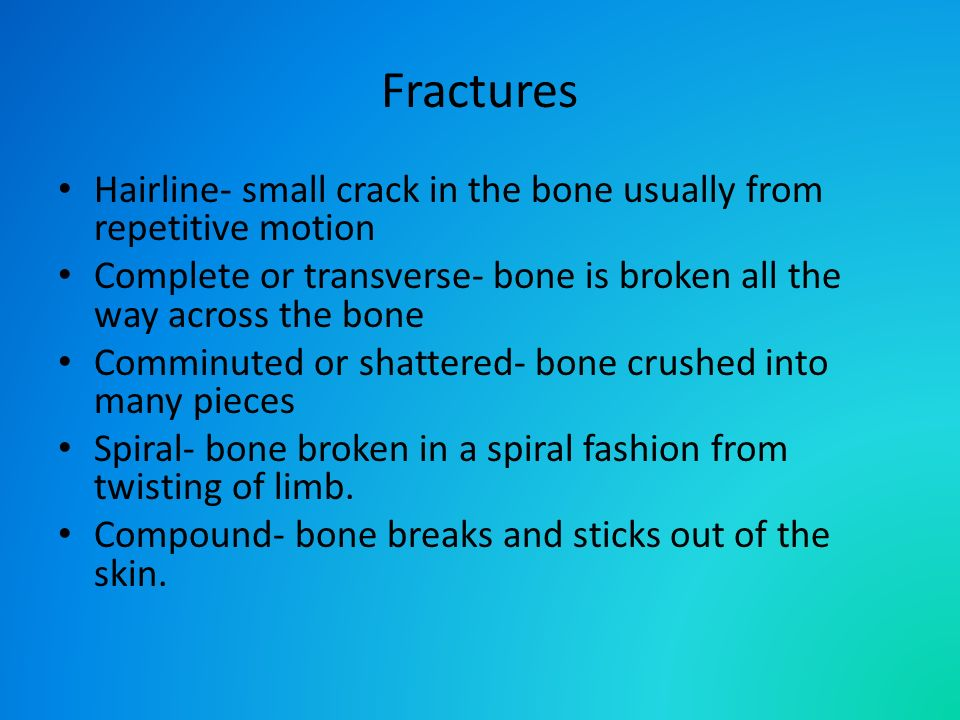 Fractures Hairline- small crack in the bone usually from repetitive motion Complete or transverse- bone is broken all the way across the bone Comminuted or shattered- bone crushed into many pieces Spiral- bone broken in a spiral fashion from twisting of limb.