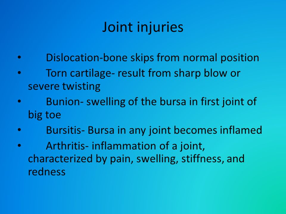 Joint injuries Dislocation-bone skips from normal position Torn cartilage- result from sharp blow or severe twisting Bunion- swelling of the bursa in first joint of big toe Bursitis- Bursa in any joint becomes inflamed Arthritis- inflammation of a joint, characterized by pain, swelling, stiffness, and redness