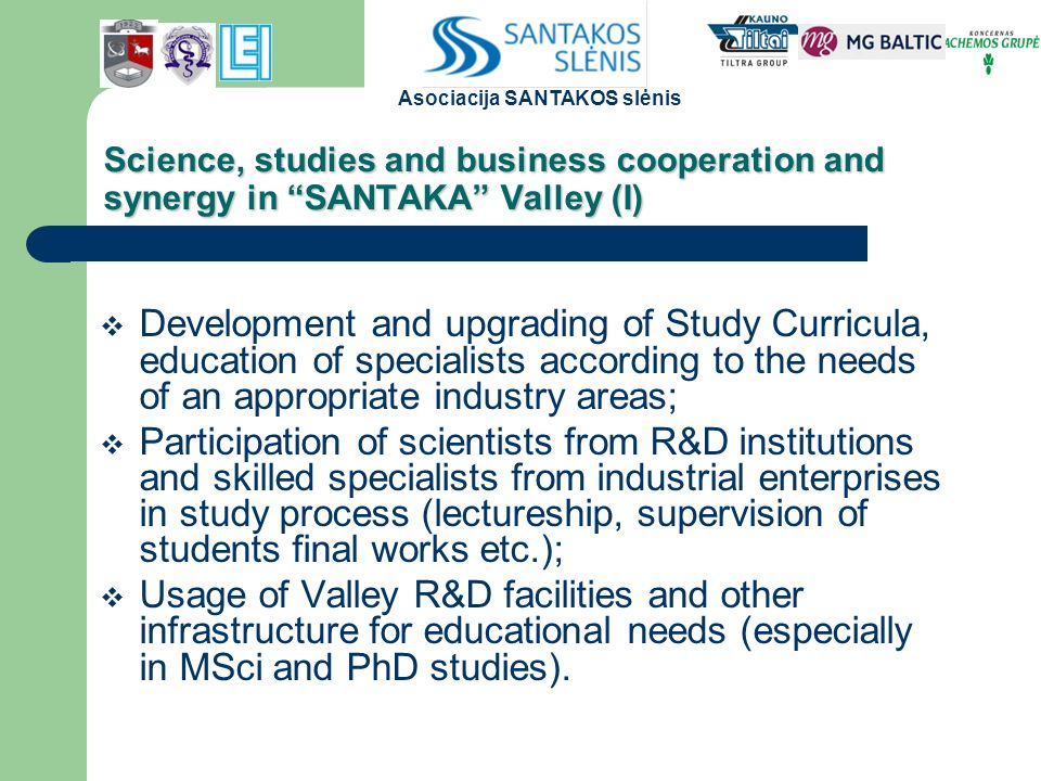 Science, studies and business cooperation and synergy in SANTAKA Valley (I)  Development and upgrading of Study Curricula, education of specialists according to the needs of an appropriate industry areas;  Participation of scientists from R&D institutions and skilled specialists from industrial enterprises in study process (lectureship, supervision of students final works etc.);  Usage of Valley R&D facilities and other infrastructure for educational needs (especially in MSci and PhD studies).
