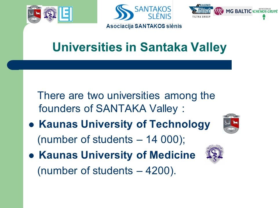 Universities in Santaka Valley There are two universities among the founders of SANTAKA Valley : Kaunas University of Technology (number of students – ); Kaunas University of Medicine (number of students – 4200).