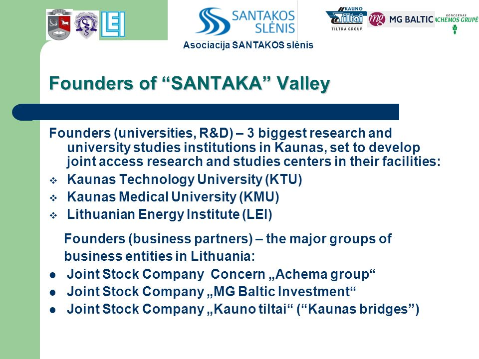 "Founders of SANTAKA Valley Founders (universities, R&D) – 3 biggest research and university studies institutions in Kaunas, set to develop joint access research and studies centers in their facilities:  Kaunas Technology University (KTU)  Kaunas Medical University (KMU)  Lithuanian Energy Institute (LEI) Founders (business partners) – the major groups of business entities in Lithuania: Joint Stock Company Concern ""Achema group Joint Stock Company ""MG Baltic Investment Joint Stock Company ""Kauno tiltai ( Kaunas bridges ) Asociacija SANTAKOS slėnis"