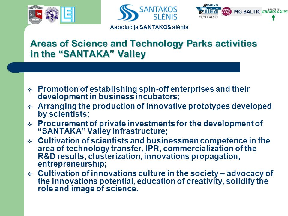 Areas of Science and Technology Parks activities in the SANTAKA Valley  Promotion of establishing spin-off enterprises and their development in business incubators;  Arranging the production of innovative prototypes developed by scientists;  Procurement of private investments for the development of SANTAKA Valley infrastructure;  Cultivation of scientists and businessmen competence in the area of technology transfer, IPR, commercialization of the R&D results, clusterization, innovations propagation, entrepreneurship;  Cultivation of innovations culture in the society – advocacy of the innovations potential, education of creativity, solidify the role and image of science.