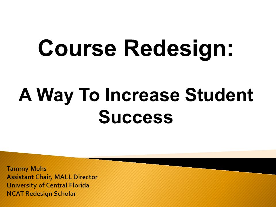 Tammy Muhs Assistant Chair, MALL Director University of Central Florida NCAT Redesign Scholar Course Redesign: A Way To Increase Student Success