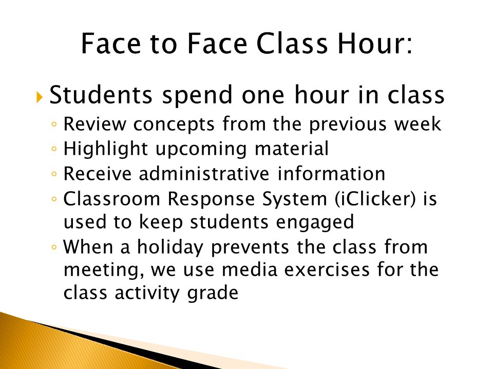  Students spend one hour in class ◦ Review concepts from the previous week ◦ Highlight upcoming material ◦ Receive administrative information ◦ Classroom Response System (iClicker) is used to keep students engaged ◦ When a holiday prevents the class from meeting, we use media exercises for the class activity grade