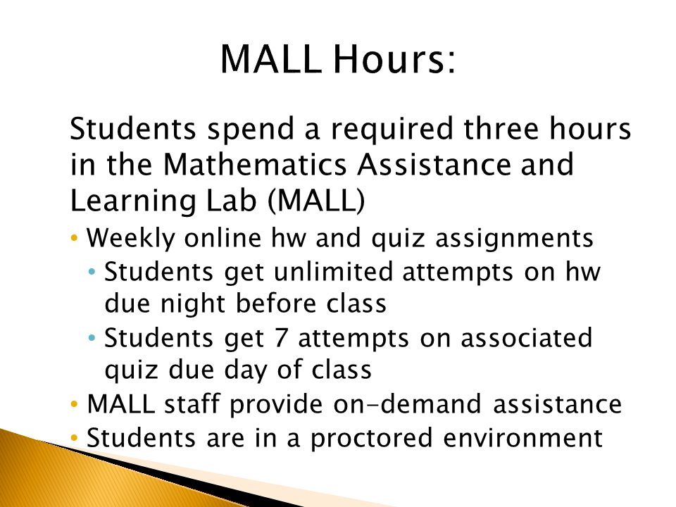 Students spend a required three hours in the Mathematics Assistance and Learning Lab (MALL) Weekly online hw and quiz assignments Students get unlimited attempts on hw due night before class Students get 7 attempts on associated quiz due day of class MALL staff provide on-demand assistance Students are in a proctored environment