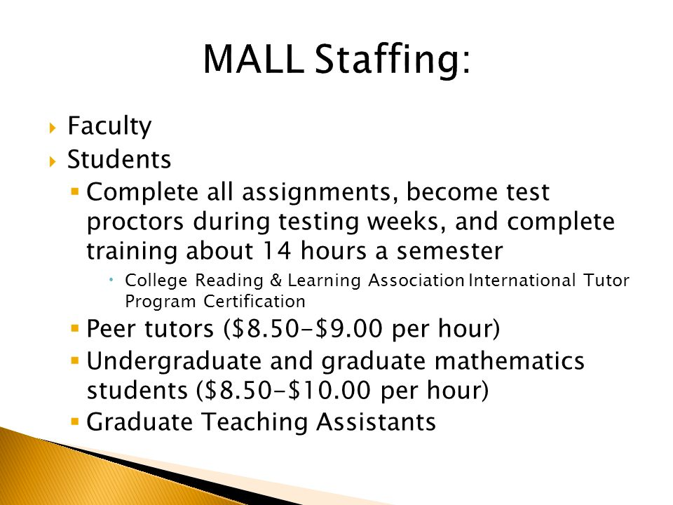  Faculty  Students  Complete all assignments, become test proctors during testing weeks, and complete training about 14 hours a semester  College Reading & Learning Association International Tutor Program Certification  Peer tutors ($8.50-$9.00 per hour)  Undergraduate and graduate mathematics students ($8.50-$10.00 per hour)  Graduate Teaching Assistants